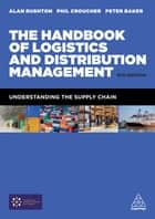 The Handbook of Logistics and Distribution Management - Understanding the Supply Chain ebook by Alan Rushton, Phil Croucher, Dr Peter Baker