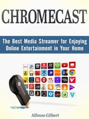 Chromecast: The Best Media Streamer for Enjoying Online Entertainment in Your Home ebook by Alfonso Gilbert