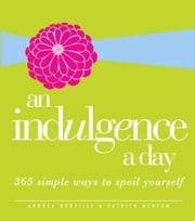 An Indulgence a Day: 365 Simple Ways to Spoil Yourself ebook by Andrea Norville,Patrick Menton