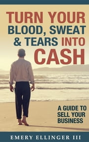 Turn Your Blood, Sweat & Tears Into Cash - A Guide To Sell Your Business ebook by Emery Ellinger III