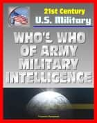21st Century U.S. Military Documents: Who's Who of U.S. Army Military Intelligence - Biographies of Major Figures including Famous People and Celebrities from Alsop to Weinberger ebook by Progressive Management