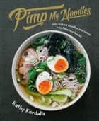 Pimp My Noodles - Turn instant noodles and ramen into fabulous feasts! eBook by Kathy Kordalis