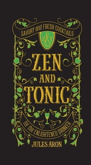 Zen and Tonic: Savory and Fresh Cocktails for the Enlightened Drinker ebook by Jules Aron