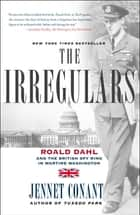The Irregulars - Roald Dahl and the British Spy Ring in Wartime Washington ebook by Jennet Conant