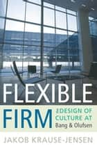 Flexible Firm - The Design of Culture at Bang & Olufsen ebook by Jakob Krause-Jensen