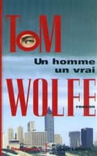 Un homme, un vrai ebook by Tom WOLFE, Benjamin LEGRAND
