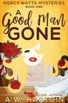 A Good Man Gone (Mercy Watts Mysteries Book One) ebook by A.W. Hartoin