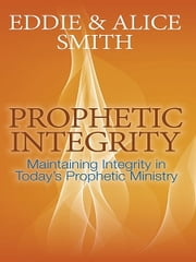 Prophetic Integrity ebook by Eddie and Alice Smith