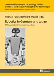 Robotics in Germany and Japan - Philosophical and Technical Perspectives ebook by Michael Funk,Bernhard Irrgang