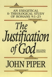 Justification of God, The - An Exegetical and Theological Study of Romans 9:1-23 ebook by John Piper
