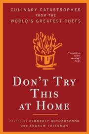 Don't Try This at Home - Culinary Catastrophes from the World's Greatest Chefs ebook by Kimberly Witherspoon,Andrew Friedman