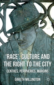 'Race', Culture and the Right to the City - Centres, Peripheries, Margins ebook by Dr Gareth Millington