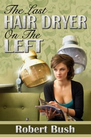 The Last Hair Dryer on the Left ebook by Robert Bush