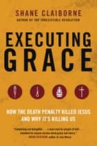 Executing Grace - How the Death Penalty Killed Jesus and Why It's Killing Us ebook by Shane Claiborne
