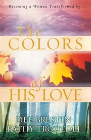 The Colors of His Love ebook by Dee Brestin,Kathy Troccoli