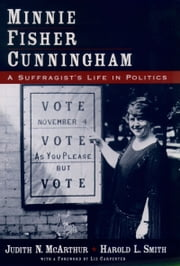 Minnie Fisher Cunningham: A Suffragists Life in Politics ebook by Judith N. McArthur,Harold L. Smith
