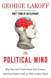 The Political Mind - A Cognitive Scientist's Guide to Your Brain and Its Politics ebook by George Lakoff