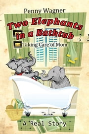 Two Elephants in a Bathtub - Taking Care of Mom ebook by Penny Wagner