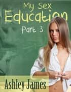 My Sex Education - Part 3 (Three Way Erotica) ebook by Ashley James