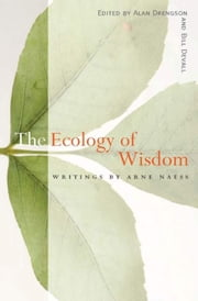 The Ecology of Wisdom - Writings by Arne Naess ebook by Arne Naess,Alan Drengson,Bill Devall