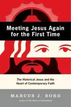 Meeting Jesus Again for the First Time - The Historical Jesus and the Heart of Contemporary Faith ebook by Marcus Borg