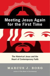 Meeting Jesus Again for the First Time - The Historical Jesus and the Heart of Contemporary Faith ebook by Marcus J. Borg