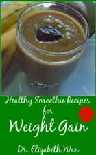 Healthy Smoothie Recipes for Weight Gain 2nd Edition ebook by Elizabeth Wan