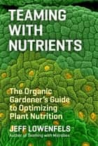 Teaming with Nutrients ebook by Jeff Lowenfels