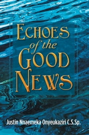 Echoes of the Good News ebook by Justin Nnaemeka Onyeukaziri C.S.Sp.