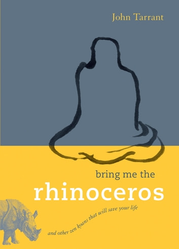 Bring Me the Rhinoceros - And Other Zen Koans That Will Save Your Life ebook by John Tarrant