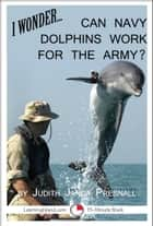 I Wonder… Can Navy Dolphins Work For The Army? ebook by Judith Janda Presnall