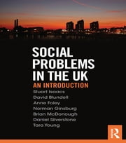 Social Problems in the UK - An Introduction ebook by Stuart Isaacs,David Blundell,Anne Foley,Norman Ginsburg,Brian McDonough,Dan Silverstone,Tara Young
