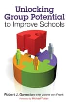 Unlocking Group Potential to Improve Schools ebook by Robert J. Garmston,Valerie von Frank