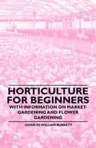Horticulture for Beginners - With Information on Market-Gardening and Flower Gardening ebook by Charles William Burkett
