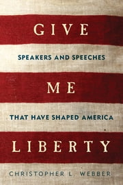 Give Me Liberty: Speakers and Speeches that Have Shaped America ebook by Christopher L. Webber