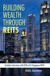 Building Wealth Through REITS - Include interview with CEO's 6 Singapore's REITS ebook by Bobby Jayaraman