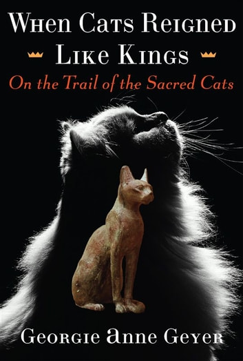 When Cats Reigned Like Kings - On the Trail of the Sacred Cats ebook by Georgie Anne Geyer