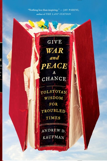 Give War and Peace a Chance - Tolstoyan Wisdom for Troubled Times ebook by Andrew D. Kaufman