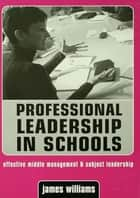 Professional Leadership in Schools - Effective Middle Management and Subject Leadership ebook by Dr James Williams, James Williams