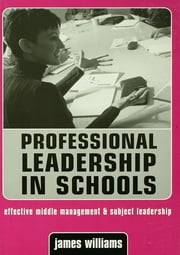 Professional Leadership in Schools - Effective Middle Management and Subject Leadership ebook by Dr James Williams,James Williams