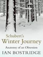 Schubert's Winter Journey - Anatomy of an Obsession 電子書 by Dr Ian Bostridge, CBE