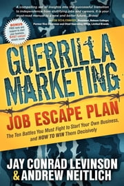 Guerrilla Marketing Job Escape Plan: The Ten Battles You Must Fight to Start Your Own Business, and How to Win Them Decisively - The Ten Battles You Must Fight to Start Your Own Business, and How to Win Them Decisively ebook by Jay Conrad Levinson,Andrew Neitlich