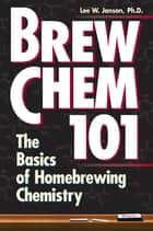 Brew Chem 101 - The Basics of Homebrewing Chemistry ebook by Lee W. Janson Ph.D.