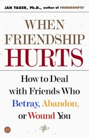 When Friendship Hurts - How to Deal with Friends Who Betray, Abandon, or Wound You ebook by Jan Yager, Ph.D.