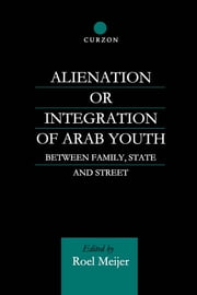 Alienation or Integration of Arab Youth - Between Family, State and Street ebook by Roel Meijer
