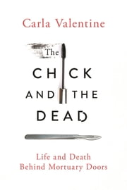The Chick and the Dead - Life and Death Behind Mortuary Doors ebook by Carla Valentine