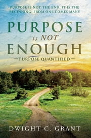 Purpose Is Not Enough - Purpose Quantified ebook by Dwight C. Grant