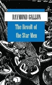 The Revolt of the Star Men - A classic science fiction tale from a pioneer in sci fi fiction. ebook by Raymond Gallun