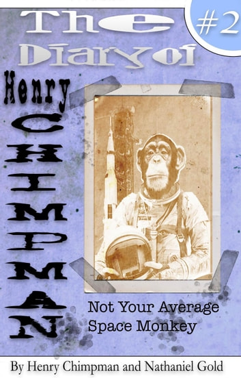 The Diary of Henry Chimpman: Volume 2 (Not your avarage space monkey) - Henry Chimpman ebook by Nathaniel Gold,Henry Chimpman