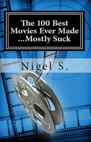 The 100 Best Movies Ever Made ...Mostly Suck ebook by Nigel S.